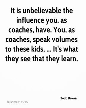 Todd Brown  - It is unbelievable the influence you, as coaches, have. You, as coaches, speak volumes to these kids, ... It's what they see that they learn.