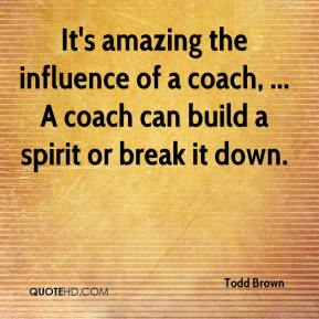 Todd Brown  - It's amazing the influence of a coach, ... A coach can build a spirit or break it down.