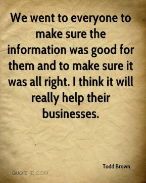 Todd Brown  - We went to everyone to make sure the information was good for them and to make sure it was all right. I think it will really help their businesses.