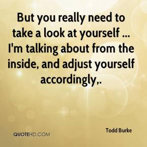 But you really need to take a look at yourself ... I'm talking about from the inside, and adjust yourself accordingly.
