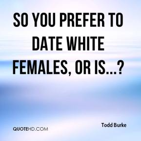Todd Burke  - So you prefer to date white females, or is...?