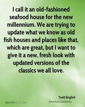 Todd English - I call it an old-fashioned seafood house for the new millennium. We are trying to update what we know as old fish houses and places like that, which are great, but I want to give it a new, fresh look with updated versions of the classics we all love.