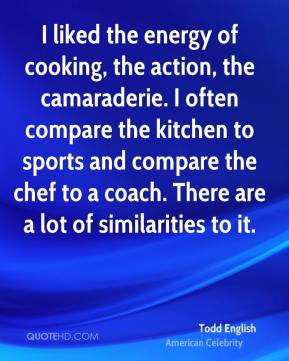 Todd English - I liked the energy of cooking, the action, the camaraderie. I often compare the kitchen to sports and compare the chef to a coach. There are a lot of similarities to it.