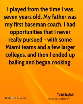 Todd English - I played from the time I was seven years old. My father was my first baseman coach. I had opportunities that I never really pursued - with some Miami teams and a few larger colleges, and then I ended up bailing and began cooking.