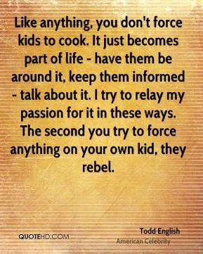 Like anything, you don't force kids to cook. It just becomes part of life - have them be around it, keep them informed - talk about it. I try to relay my passion for it in these ways. The second you try to force anything on your own kid, they rebel.