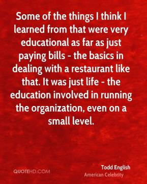 Todd English - Some of the things I think I learned from that were very educational as far as just paying bills - the basics in dealing with a restaurant like that. It was just life - the education involved in running the organization, even on a small level.