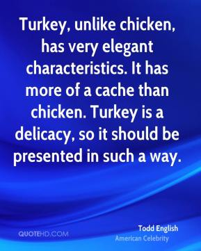 Todd English - Turkey, unlike chicken, has very elegant characteristics. It has more of a cache than chicken. Turkey is a delicacy, so it should be presented in such a way.