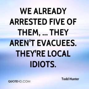 Todd Hunter  - We already arrested five of them, ... They aren't evacuees. They're local idiots.