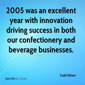 Todd Stitzer  - 2005 was an excellent year with innovation driving success in both our confectionery and beverage businesses.