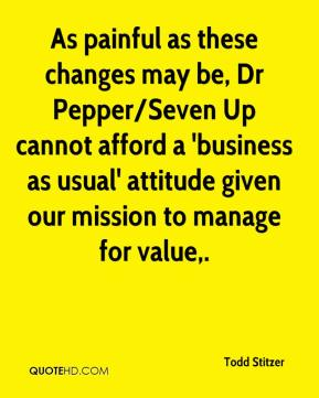 Todd Stitzer  - As painful as these changes may be, Dr Pepper/Seven Up cannot afford a 'business as usual' attitude given our mission to manage for value.
