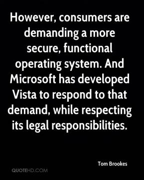 Tom Brookes  - However, consumers are demanding a more secure, functional operating system. And Microsoft has developed Vista to respond to that demand, while respecting its legal responsibilities.
