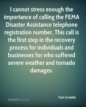 Tom Costello  - I cannot stress enough the importance of calling the FEMA Disaster Assistance telephone registration number. This call is the first step in the recovery process for individuals and businesses for who suffered severe weather and tornado damages.