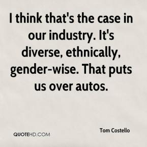 Tom Costello  - I think that's the case in our industry. It's diverse, ethnically, gender-wise. That puts us over autos.