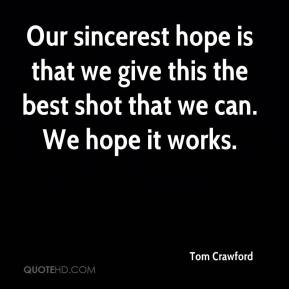 Tom Crawford  - Our sincerest hope is that we give this the best shot that we can. We hope it works.