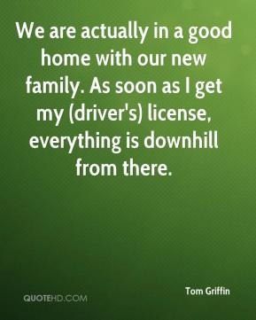 Tom Griffin  - We are actually in a good home with our new family. As soon as I get my (driver's) license, everything is downhill from there.