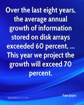 Tom Joyce  - Over the last eight years, the average annual growth of information stored on disk arrays exceeded 60 percent, ... This year we project the growth will exceed 70 percent.