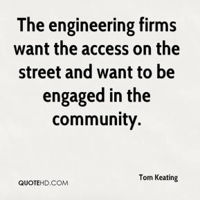Tom Keating  - The engineering firms want the access on the street and want to be engaged in the community.