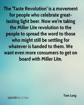 Tom Long  - The 'Taste Revolution' is a movement for people who celebrate great-tasting light beer. Now we're taking the Miller Lite revolution to the people to spread the word to those who might still be settling for whatever is handed to them. We want even more consumers to get on board with Miller Lite.
