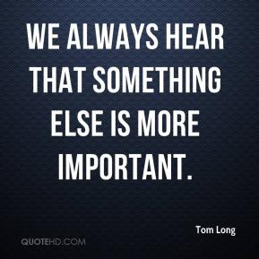 Tom Long  - We always hear that something else is more important.