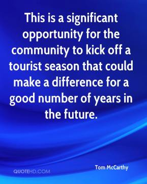 Tom McCarthy  - This is a significant opportunity for the community to kick off a tourist season that could make a difference for a good number of years in the future.