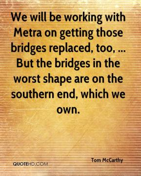 Tom McCarthy  - We will be working with Metra on getting those bridges replaced, too, ... But the bridges in the worst shape are on the southern end, which we own.