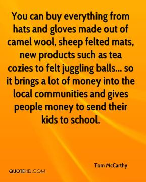 Tom McCarthy  - You can buy everything from hats and gloves made out of camel wool, sheep felted mats, new products such as tea cozies to felt juggling balls... so it brings a lot of money into the local communities and gives people money to send their kids to school.