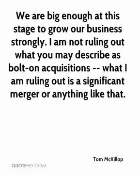 Tom McKillop  - We are big enough at this stage to grow our business strongly. I am not ruling out what you may describe as bolt-on acquisitions -- what I am ruling out is a significant merger or anything like that.