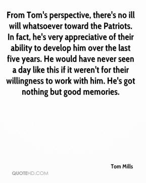 Tom Mills  - From Tom's perspective, there's no ill will whatsoever toward the Patriots. In fact, he's very appreciative of their ability to develop him over the last five years. He would have never seen a day like this if it weren't for their willingness to work with him. He's got nothing but good memories.