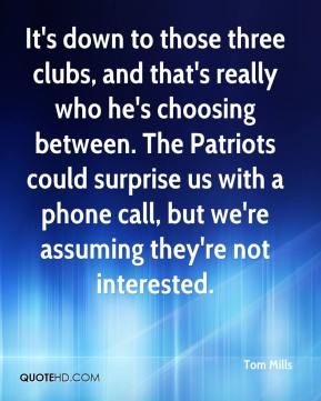Tom Mills  - It's down to those three clubs, and that's really who he's choosing between. The Patriots could surprise us with a phone call, but we're assuming they're not interested.