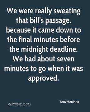 Tom Morrison  - We were really sweating that bill's passage, because it came down to the final minutes before the midnight deadline. We had about seven minutes to go when it was approved.