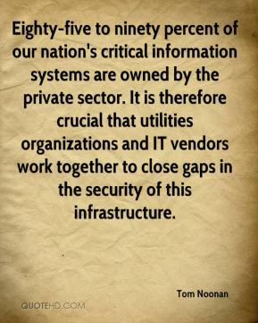 Tom Noonan  - Eighty-five to ninety percent of our nation's critical information systems are owned by the private sector. It is therefore crucial that utilities organizations and IT vendors work together to close gaps in the security of this infrastructure.