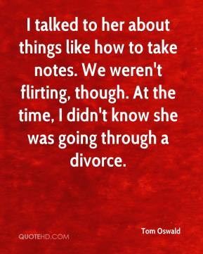 I talked to her about things like how to take notes. We weren't flirting, though. At the time, I didn't know she was going through a divorce.