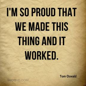 Tom Oswald  - I'm so proud that we made this thing and it worked.
