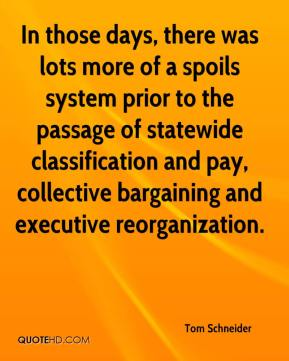 Tom Schneider  - In those days, there was lots more of a spoils system prior to the passage of statewide classification and pay, collective bargaining and executive reorganization.