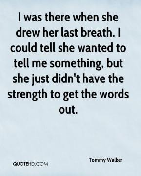 Tommy Walker  - I was there when she drew her last breath. I could tell she wanted to tell me something, but she just didn't have the strength to get the words out.