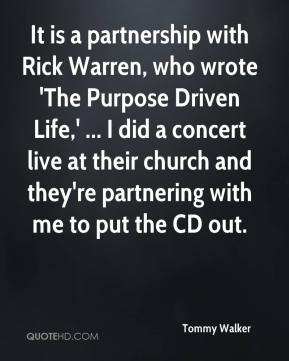 Tommy Walker  - It is a partnership with Rick Warren, who wrote 'The Purpose Driven Life,' ... I did a concert live at their church and they're partnering with me to put the CD out.