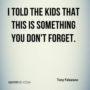 Tony Falzarano  - I told the kids that this is something you don't forget.