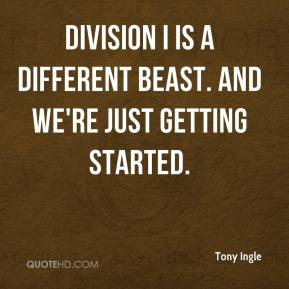 Tony Ingle  - Division I is a different beast. And we're just getting started.