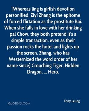 Tony Leung  - [Whereas Jing is girlish devotion personified, Ziyi Zhang is the epitome of forced flirtation as the prostitute Bai. When she falls in love with her drinking pal Chow, they both pretend it's a simple transaction, even as their passion rocks the hotel and lights up the screen. Zhang, who has Westernized the word order of her name since] Crouching Tiger, Hidden Dragon, ... Hero.