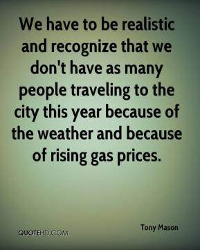 We have to be realistic and recognize that we don't have as many people traveling to the city this year because of the weather and because of rising gas prices.