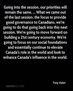 Tony Valeri  - Going into the session, our priorities will remain the same, ... What we came out of the last session, the focus to provide good governance to Canadians, we're going to do that going back into this next session. We're going to move forward on building a 21st century economy. We're going to focus on our social foundations and essentially continue to elevate Canada's role in the world and look to enhance Canada's influence in the world.