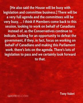 Tony Valeri  - [He also said the House will be busy with legislation and committee business.] There will be a very full agenda and the committees will be very busy, ... I think if Members come back to this session, looking to work on behalf of Canadians instead of, as the Conservatives continue to indicate, looking for an opportunity to defeat the government, if they, in fact, focus on working on behalf of Canadians and making this Parliament work, there's lots on the agenda. There's lots of legislation to pass and we certainly look forward to that.