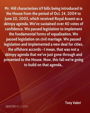 Tony Valeri  - Mr. Hill characterizes 69 bills being introduced in the House from the period of Oct. 24, 2004 to June 20, 2005, which received Royal Assent as a skimpy agenda. We've sustained over 40 votes of confidence. We passed legislation to implement the fundamental forms of equalization. We passed legislation on civil marriage. We passed legislation and implemented a new deal for cities, the offshore accords--I mean, that was not a skimpy agenda that we've just gone through and presented to the House. Now, this fall we're going to build on that agenda.