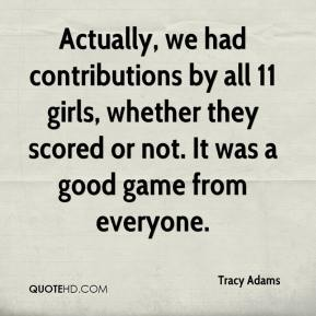 Tracy Adams  - Actually, we had contributions by all 11 girls, whether they scored or not. It was a good game from everyone.