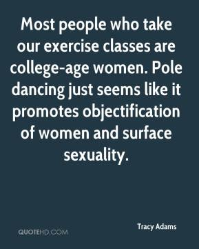 Tracy Adams  - Most people who take our exercise classes are college-age women. Pole dancing just seems like it promotes objectification of women and surface sexuality.