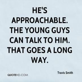 He's approachable. The young guys can talk to him. That goes a long way.