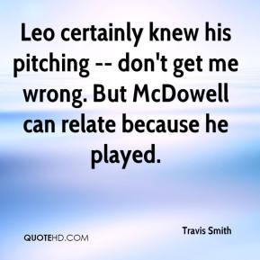Leo certainly knew his pitching -- don't get me wrong. But McDowell can relate because he played.