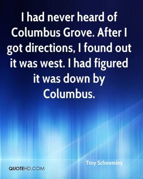 Troy Schwemley  - I had never heard of Columbus Grove. After I got directions, I found out it was west. I had figured it was down by Columbus.