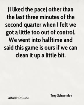Troy Schwemley  - (I liked the pace) other than the last three minutes of the second quarter when I felt we got a little too out of control. We went into halftime and said this game is ours if we can clean it up a little bit.