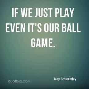 Troy Schwemley  - If we just play even it's our ball game.